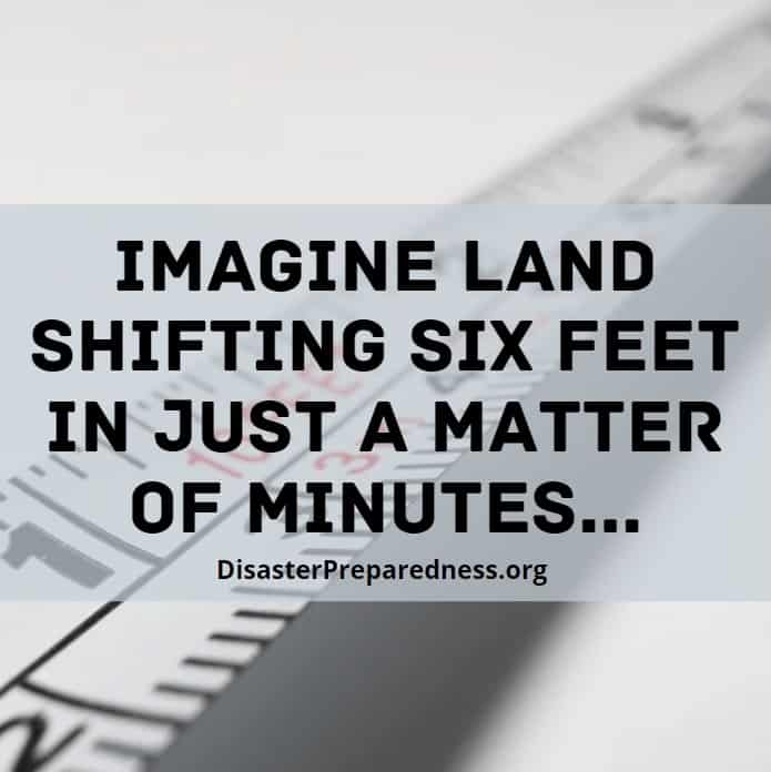 Imagine land shifting six feet in just a matter of minutes...